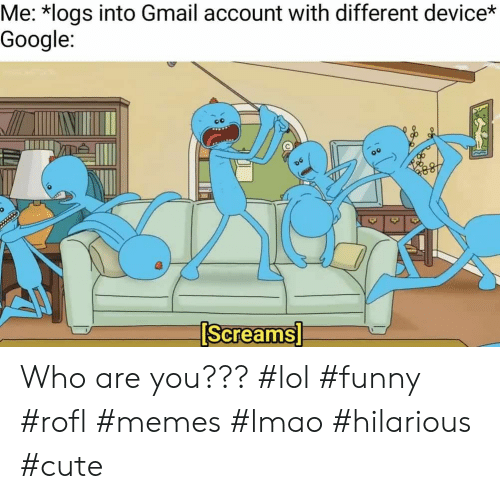 Cute, Funny, and Google: Me: *logs into Gmail account with different device*  Google:  0  Screams Who are you??? #lol #funny #rofl #memes #lmao #hilarious #cute