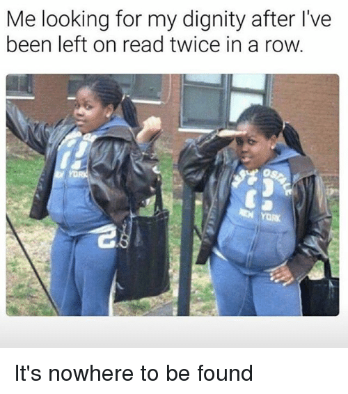 Relatable, Been, and Looking: Me looking for my dignity after I've  been left on read twice in a row. It's nowhere to be found