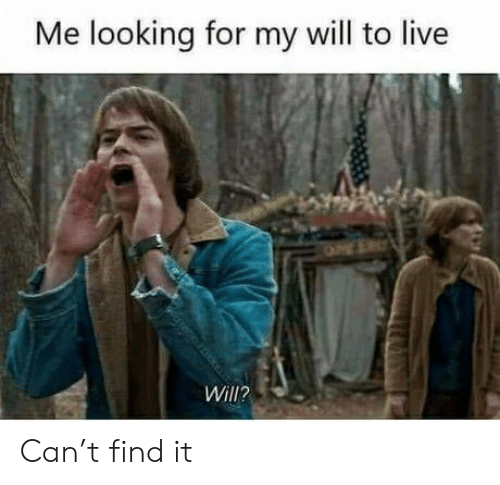 Will To Live: Me looking for my will to live  Will? Can't find it