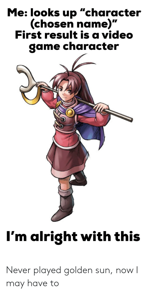 "Game, Video, and Never: Me: looks up ""character  (chosen name)""  First result is a video  game character  I'm alright with this Never played golden sun, now I may have to"