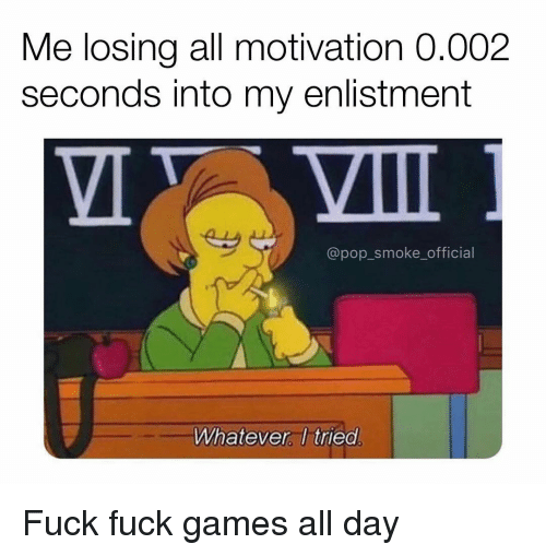 Memes, Pop, and Fuck: Me losing all motivation 0.002  seconds into my enlistment  @pop_smoke_official  Whatever, I tried Fuck fuck games all day