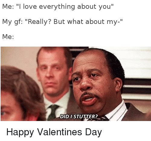 """Happy Valentine: Me: """" love everything about you""""  My gf: """"Really? But what about my-""""  Me:  DID I STUTTER? Happy Valentines Day"""