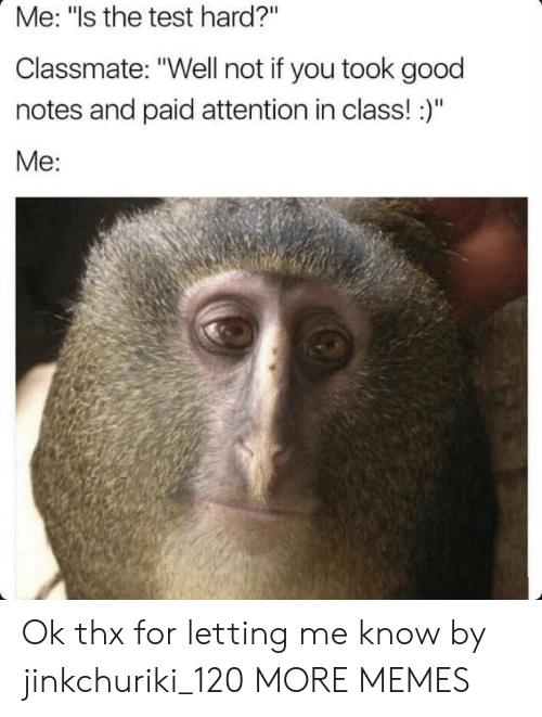 """Dank, Memes, and Target: Me: """"ls the test hard?""""  Classmate: """"Well not if you took good  notes and paid attention in class!:)""""  Me: Ok thx for letting me know by jinkchuriki_120 MORE MEMES"""