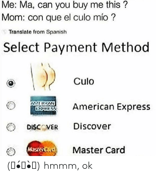 Selectivity: Me: Ma, can you buy me this?  Mom: con que el culo mio?  Translate from Spanish  Select Payment Method  Culo  Rmerican Express  DISCVER Discover  Master Card (。•́︿•̀。) hmmm, ok