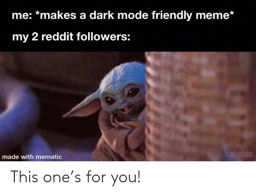 Meme, Reddit, and Dark: me: *makes a dark mode friendly meme*  my 2 reddit followers:  babyoda  made with mematic This one's for you!