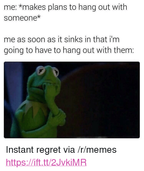 """Memes, Regret, and Soon...: me: *makes plans to hang out with  someone  me as soon as it sinks in that i'm  going to have to hang out with them: <p>Instant regret via /r/memes <a href=""""https://ift.tt/2JvkiMR"""">https://ift.tt/2JvkiMR</a></p>"""