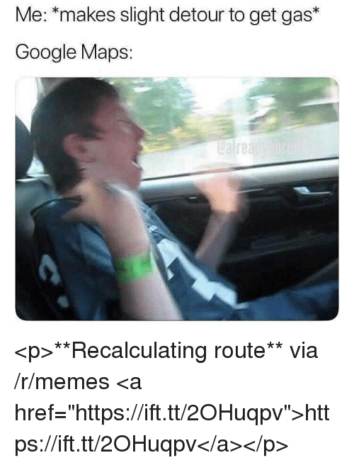 "Google, Memes, and Google Maps: Me: *makes slight detour to get gas*  Google Maps:  0 <p>**Recalculating route** via /r/memes <a href=""https://ift.tt/2OHuqpv"">https://ift.tt/2OHuqpv</a></p>"
