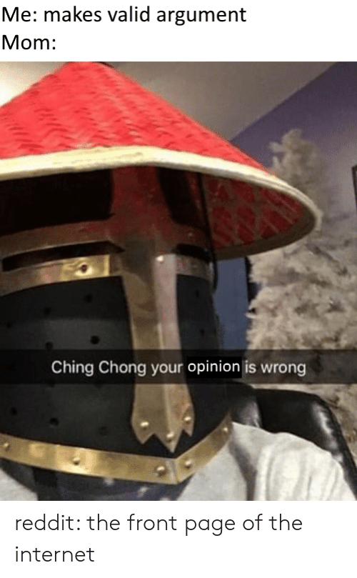 chong: Me: makes valid argument  Mom:  Ching Chong your opinion is wrong reddit: the front page of the internet
