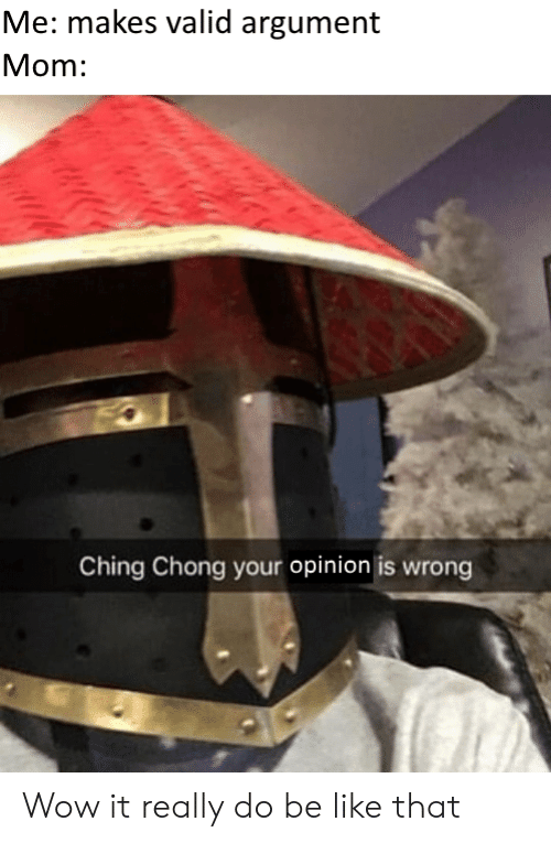 chong: Me: makes valid argument  Mom:  Ching Chong your opinion is wrong Wow it really do be like that