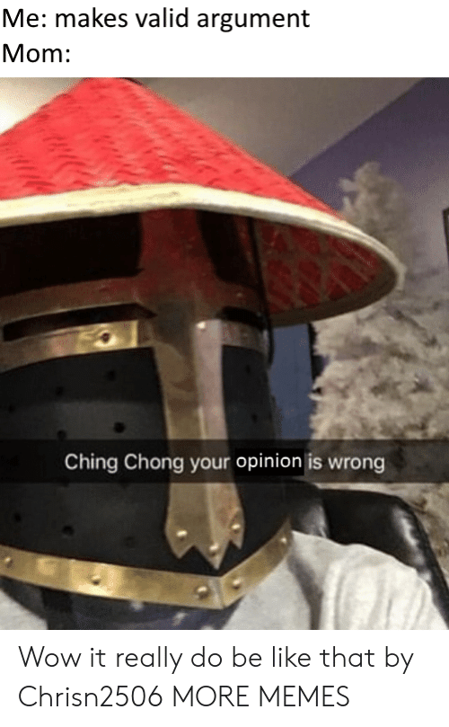 chong: Me: makes valid argument  Mom:  Ching Chong your opinion is wrong Wow it really do be like that by Chrisn2506 MORE MEMES