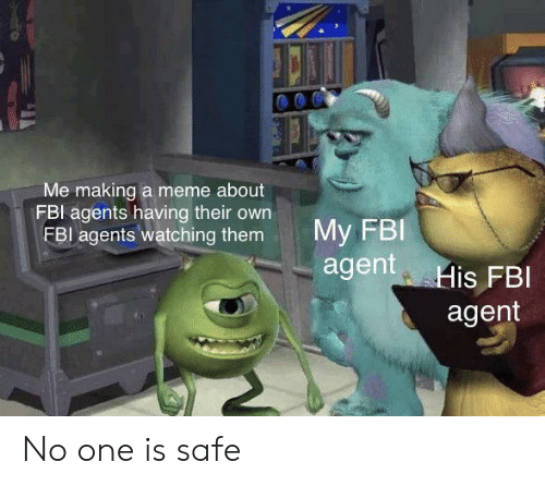meme about: Me making a meme about  FBI agents having their own  FBI agents watching them  My FBI  agent His FBI  agent No one is safe