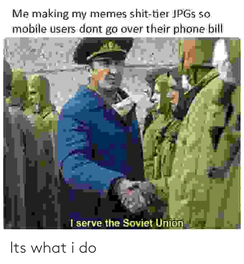 union: Me making my memes shit-tier JPGS so  mobile users dont go over their phone bill  I serve the Soviet Union Its what i do
