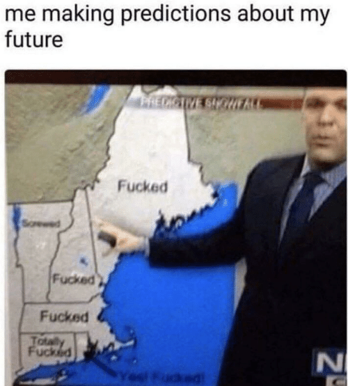 Fucked: me making predictions about my  future  PRECICIVE SIOHE  Fucked  Fucked  Fucked  Totaly  Fucked  l Fudked  N4