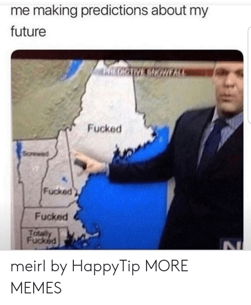 Dank, Future, and Memes: me making predictions about my  future  RECICTVE SHGURA  Fucked  Screwed  Fucked  Fucked  Totally  Fucked meirl by HappyTip MORE MEMES