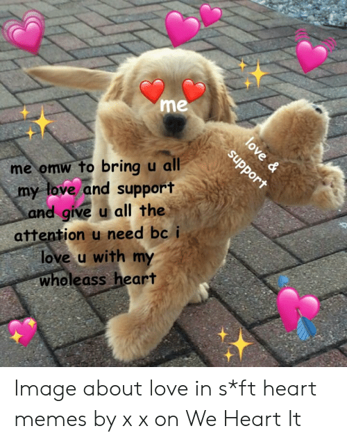 Love, Memes, and Heart: me  me omw to bring u all  my tove and support  d give u all the  attention u need bc  love u with my  wholeass heart  of Image about love in s*ft heart memes by x x on We Heart It