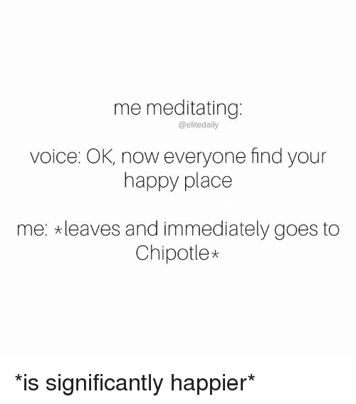 Chipotle, Memes, and Meditation: me meditating  @elite daily  voice: OK, now everyone find your  happy place  me: *leaves and immediately goes to  Chipotle* *is significantly happier*