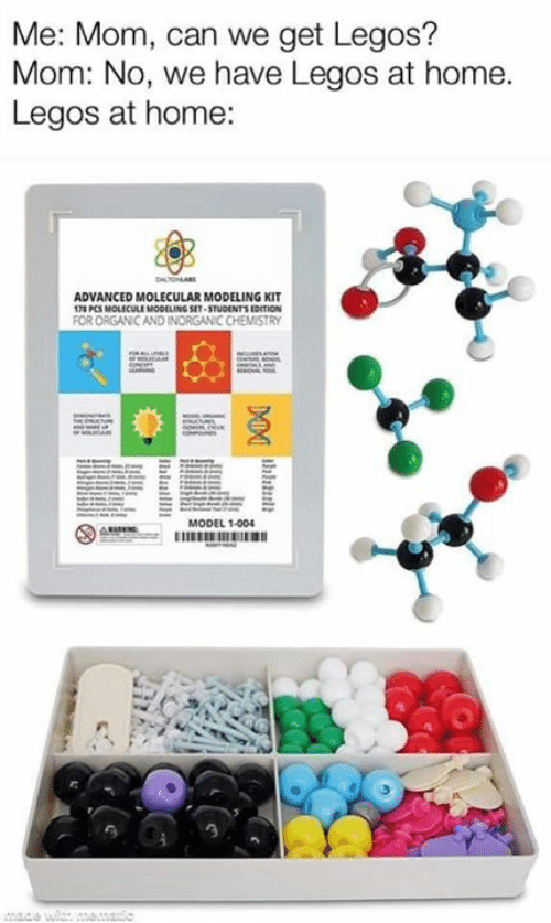 Memes, Home, and Legos: Me: Mom, can we get Legos?  Mom: No, we have Legos at home.  Legos at home:  ADVANCED MOLECULAR MODELING KIT  178 PCS MOLICULE MODELING SET-STUDUNTS EDITION  FOR ORGANIC AND INORGAN C CHEMISTRY  MODEL 1-004  EE  MA