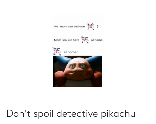 Pikachu, Home, and Dank Memes: Me: mom can we have  at home  Man no, we have  at home: Don't spoil detective pikachu