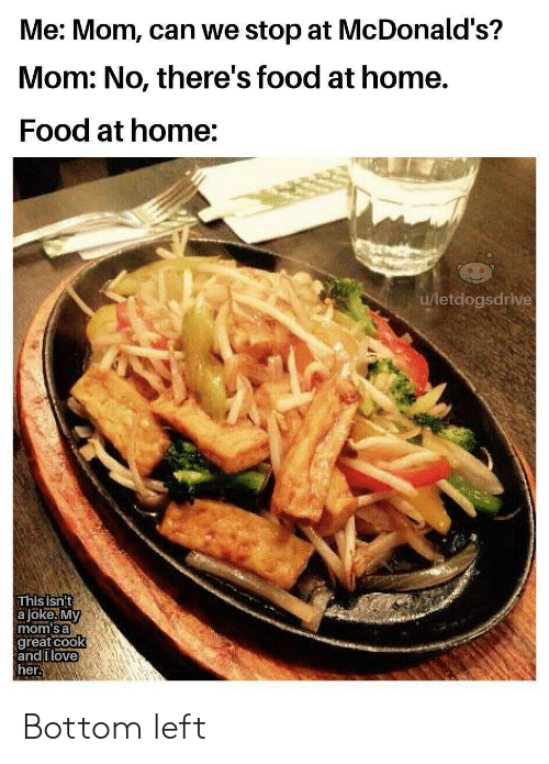 Food, McDonalds, and Moms: Me: Mom, can we stop at McDonald's?  Mom: No, there's food at home.  Food at home:  u/letdogsdrive  This isnt  a jöke. My  mom's a  great cook  andIlove  her. Bottom left
