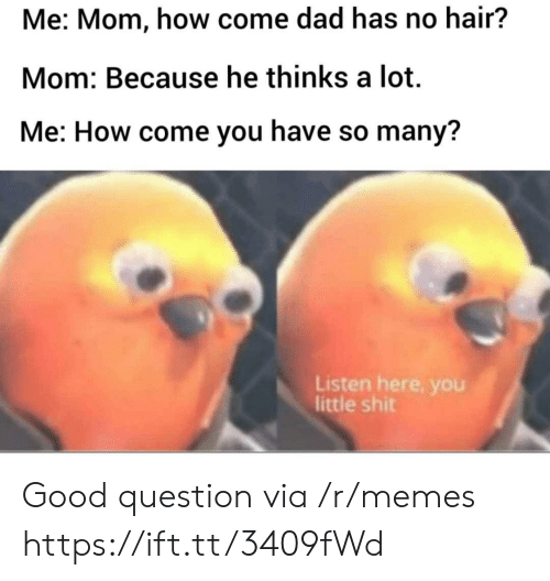 no hair: Me: Mom, how come dad has no hair?  Mom: Because he thinks a lot  Me: How come you have so many?  Listen here, you  little shit Good question via /r/memes https://ift.tt/3409fWd