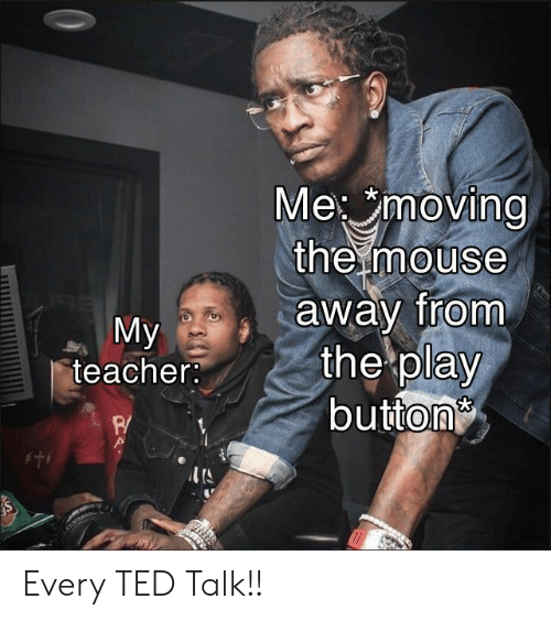 ted talk: Me moving  the mouse  away from  the play  button  My  teacher:  I'S Every TED Talk!!