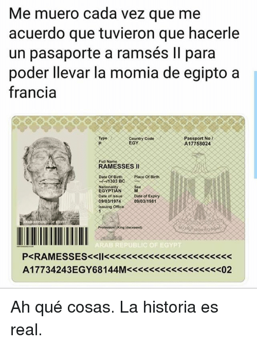 Memes, Date, and Office: Me muero cada vez que me  acuerdo que tuvieron que hacerle  un pasaporte a ramsés Il para  poder llevar la momia de egipto a  francia  Passport No  A17758024  Type  EGYe Code  Full Name  RAMESSES I  Date Of Birth  Placo of Birth  Nationalit  EGYPTIÁN  Date of IssDate of Expin  09/03/197409/0311981  Issuing Office  SexA Ah qué cosas.  La historia es real.