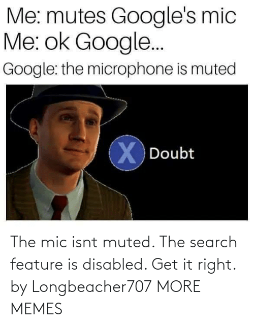 Doubt: Me: mutes Google's mic  Me: ok Google..  Google: the microphone is muted  X Doubt The mic isnt muted. The search feature is disabled. Get it right. by Longbeacher707 MORE MEMES