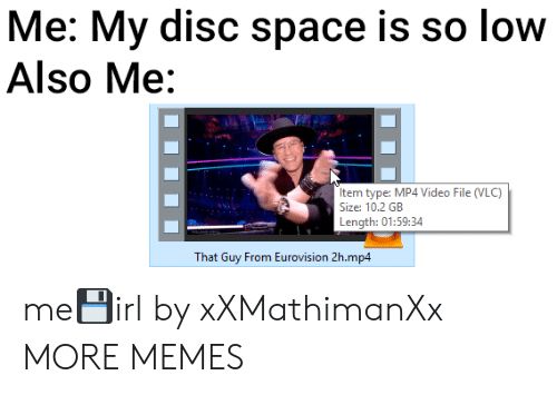 mp4: Me: My disc space is so low  Also Me:  Item type: MP4 Video File (VLC)  Size: 10.2 GB  Length: 01:59:34  That Guy From Eurovision 2h.mp4 me💾irl by xXMathimanXx MORE MEMES