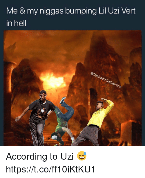 my niggas: Me & my niggas bumping Lil Uzi Vert  in hell  @Djakadmikshairline According to Uzi 😅 https://t.co/ff10iKtKU1