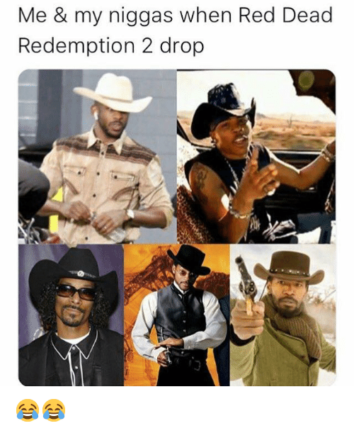 my niggas: Me & my niggas when Red Dead  Redemption 2 drop 😂😂