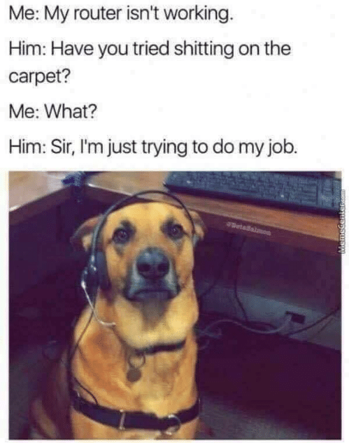 Router: Me: My router isn't working  Him: Have you tried shitting on the  carpet?  Me: What?  Him: Sir, I'm just trying to do my job.