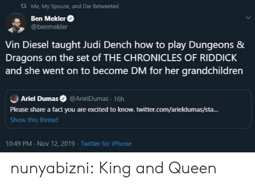 Diesel: Me, My Spouse and Die Retweeted  Ben Mekler  @benmekler  Vin Diesel taught Judi Dench how to play Dungeons &  Dragons on the set of THE CHRONICLES OF RIDDICK  and she went on to become DM for her grandchildren  Ariel Dumas @ArielDumas 16h  Please share a fact you are excited to know. twitter.com/arieldumas/sta...  Show this thread  10:49 PM Nov 12, 2019  Twitter for iPhone nunyabizni:  King and Queen