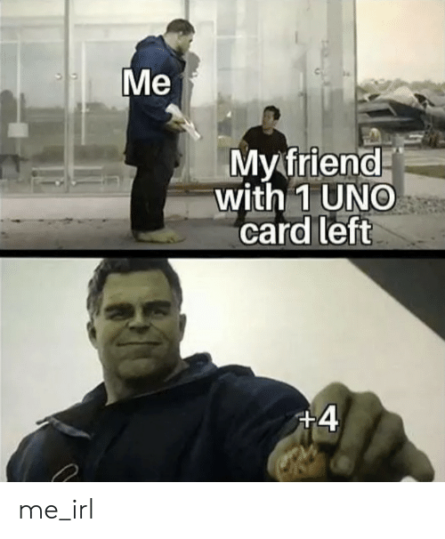 Uno, Irl, and Me IRL: Me  Myfriend  with 1 UNO  card left  +4 me_irl