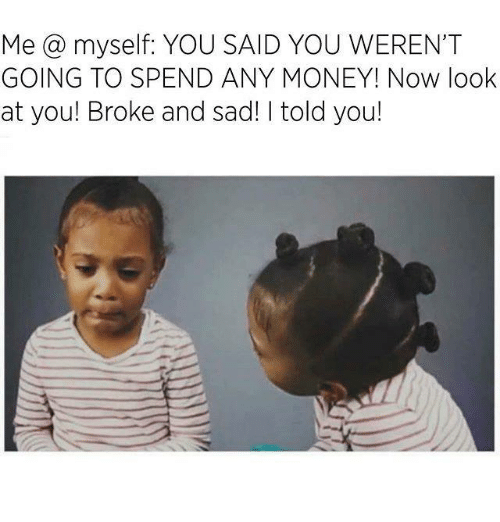 Broked: Me @ myself: YOU SAID YOU WEREN'T  GOING TO SPEND ANY MONEY! Now look  at you! Broke and sad! I told you!