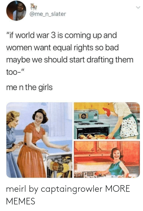 "Is Coming: @me_n_slater  ""if world war 3 is coming up and  women want equal rights so bad  maybe we should start drafting them  too-""  me n the girls meirl by captaingrowler MORE MEMES"