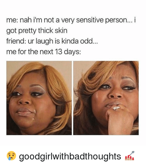 thick skin: me: nah i'm not a very sensitive person... i  got pretty thick skin  friend: ur laugh is kinda od  me for the next 13 days: 😢 goodgirlwithbadthoughts 💅🏽