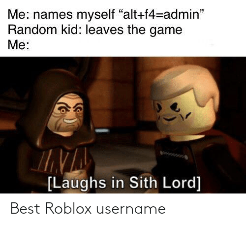"Admin: Me: names myself ""alt+f4=admin""  Random kid: leaves the game  Me:  [Laughs in Sith Lord] Best Roblox username"