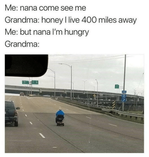 Hungry: Me: nana come see me  Grandma: honey I live 400 miles away  Me: but nana l'm hungry  Grandma:  10
