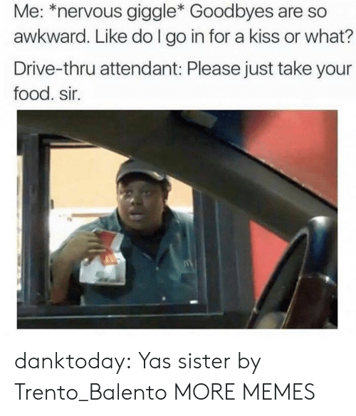 Or What: Me: *nervous giggle* Goodbyes are so  awkward. Like do I go in for a kiss or what?  Drive-thru attendant: Please just take your  food. sir. danktoday:  Yas sister by Trento_Balento MORE MEMES