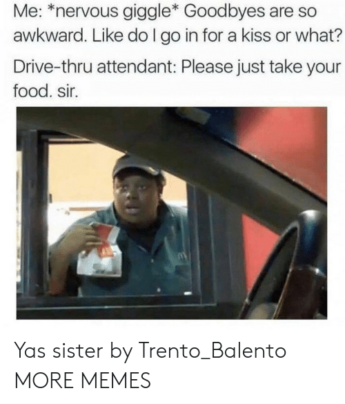 Or What: Me: *nervous giggle* Goodbyes are so  awkward. Like do I go in for a kiss or what?  Drive-thru attendant: Please just take your  food. sir. Yas sister by Trento_Balento MORE MEMES