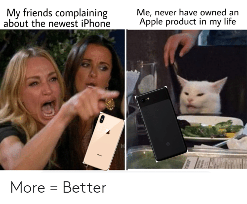 Apple, Friends, and Iphone: Me, never have owned an  Apple product in my life  My friends complaining  about the newest iPhone  iPhone More = Better