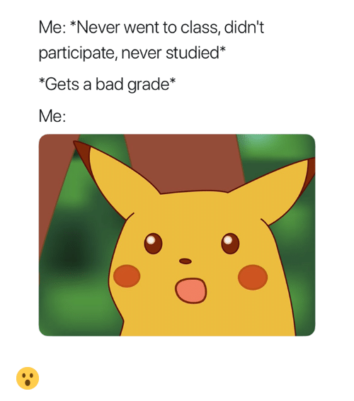me never: Me: *Never went to class, didn't  participate, never studied*  Gets a bad grade*  Me: 😮