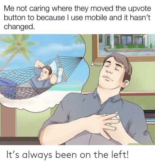 caring: Me not caring where they moved the upvote  button to because I use mobile and it hasn't  changed.  Ooo.. It's always been on the left!