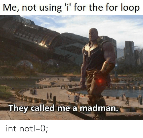 For Loop: Me, not using 'i' for the for loop  They called me a madman. int notI=0;