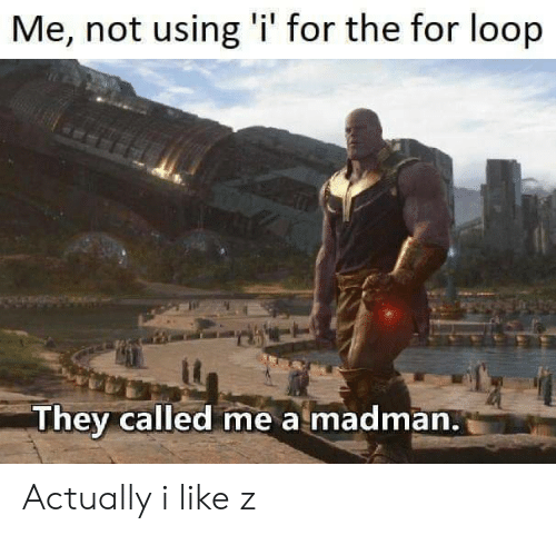 For Loop: Me, not using 'i' for the for loop  They called me a madman. Actually i like z