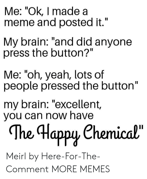 "Pressed: Me: ""Ok, I made a  meme and posted it.""  II  My brain: ""and did anyone  press the button?""  Me: ""oh, yeah, lots of  people pressed the button""  my brain: ""excellent,  you can now have  The Happy Chemical""  орy Meirl by Here-For-The-Comment MORE MEMES"