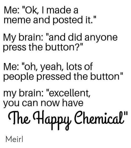 "Pressed: Me: ""Ok, I made a  meme and posted it.""  II  My brain: ""and did anyone  press the button?""  Me: ""oh, yeah, lots of  people pressed the button""  my brain: ""excellent,  you can now have  The Happy Chemical""  орy Meirl"