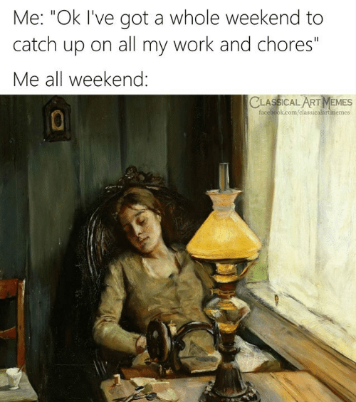 """Facebook, Memes, and Work: Me: """"Ok I've got a whole weekend to  catch up on all my work and chores""""  Me all weekend:  CLASSICAL ART MEMES  facebook.com/classicalartmemes"""
