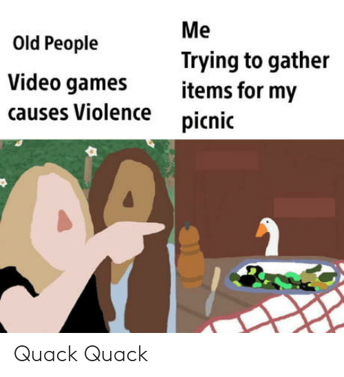 Items: Me  Old People  Trying to gather  items for my  Video games  causes Violence  picnic Quack Quack
