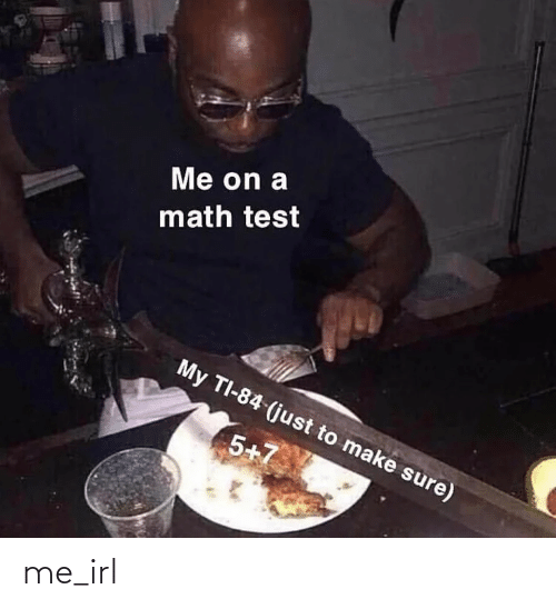 Math: Me on a  math test  My TI-84 (just to make sure)  5+7 me_irl